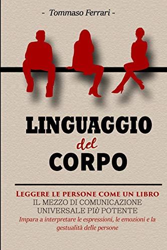 Linguaggio del Corpo: Leggere le Persone Come un Libro. Una Guida per Leggere Immediatamente le Persone, Capire il Linguaggio del Corpo e le ... le Intenzioni e Connettersi senza Sforzo