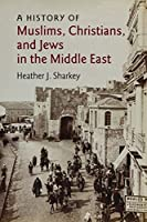 A History of Muslims, Christians, and Jews in the Middle East (The Contemporary Middle East, Series Number 6)