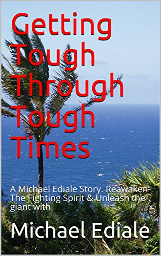 Getting Tough Through Tough Times: A Michael Ediale Story. Reawaken The Fighting Spirit & Unleash the giant with (English Edition)