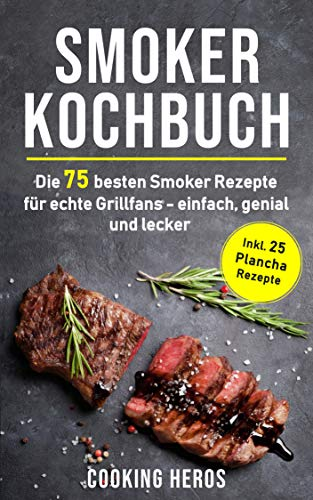 Smoker Kochbuch: Die 75 besten Smoker Rezepte für echte Grill-fans - einfach, genial und lecker inkl. 25 Plancha Rezepte (Smoker Buch 1)