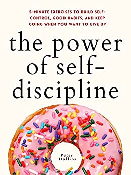 The Power of Self-Discipline: 5-Minute Exercises to Build Self-Control, Good Habits, and Keep Going When You Want to Give Up (Live a Disciplined Life Book 10) by [Peter Hollins]