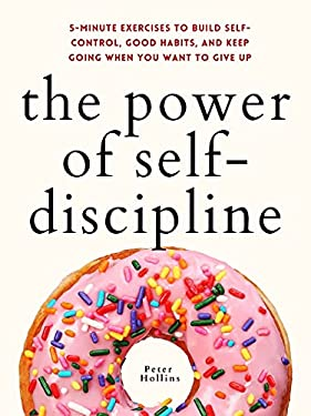 The Power of Self-Discipline: 5-Minute Exercises to Build Self-Control, Good Habits, and Keep Going When You Want to Give Up (Live a Disciplined Life Book 10)