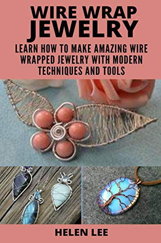 WIRE WRAP JEWELRY : LEARN HOW TO MAKE AMAZING WIRE WRAPPED PROJECTS WITH MODERN TECHNIQUES AND TOOLS