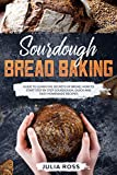 Sourdough Bread Baking: Guide To Learn The Secrets Of Bread, How To Start Step By Step Sourdough, Quick And Easy Recipes