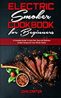 Electric Smoker Cookbook For Beginners: A Complete Guide To Cook Fast, Easy and Delicious Smoker Recipes for Your Whole Family