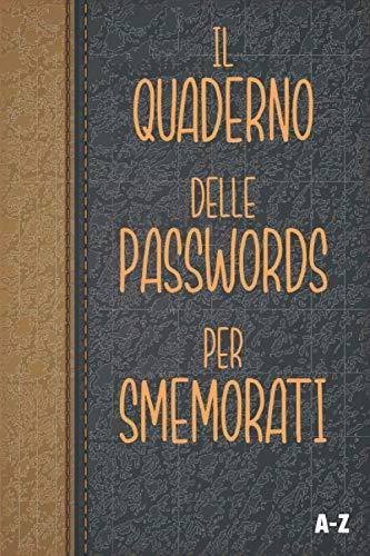 Il Quaderno Delle Passwords Per Smemorati: Per conservare tutte le tue password in un utile taccuino, diario con pagine in ordine alfabetico per ... tuoi account internet su tutti i siti web.