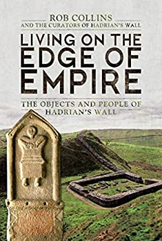 Living on the Edge of Empire: The Objects and People of Hadrian's Wall by Rob Collins