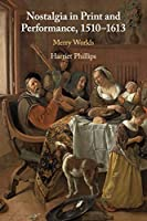Nostalgia in Print and Performance, 1510–1613: Merry Worlds