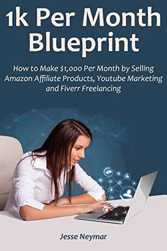 1K PER MONTH BLUEPRINT: How to Make $1,000 Per Month by Selling Amazon Affiliate Products,Youtube Marketing and Fiverr Freelancing (English Edition)