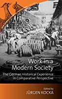 Work in a Modern Society: The German Historical Experience in Comparative Perspective (New German Historical Perspectives, 3)