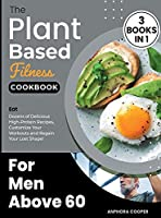 The Plant-Based Fitness Cookbook for Men Above 60 [3 in 1]: Eat Dozens of Delicious High-Protein Recipes, Customize Your Workouts and Regain Your Lost Shape!