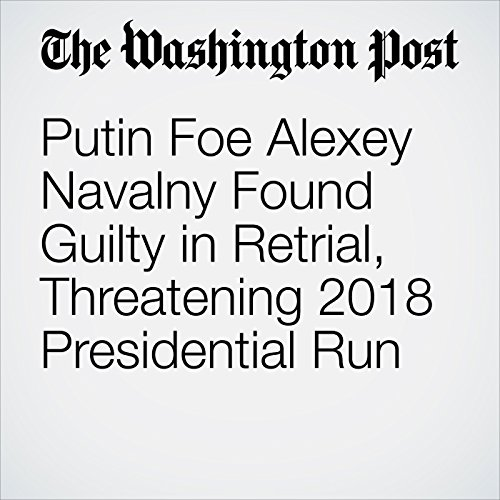 Putin Foe Alexey Navalny Found Guilty in Retrial, Threatening 2018 Presidential Run audiobook cover art