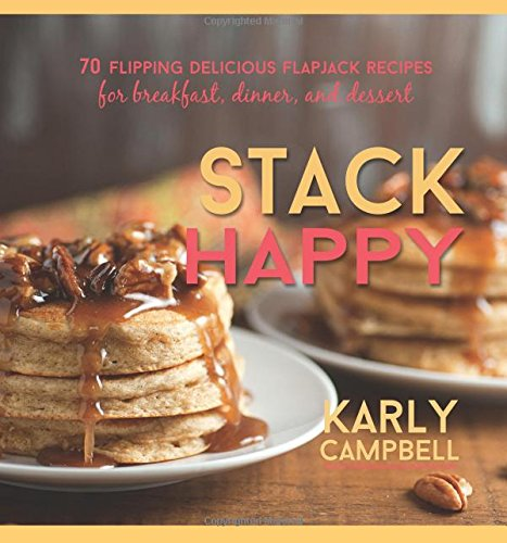 Stack Happy Cookbook: 70 Flipping Delicious Flapjack Recipes for Breakfast, Dinner, and Dessert