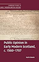 Public Opinion in Early Modern Scotland, c.1560–1707 (Cambridge Studies in Early Modern British History)