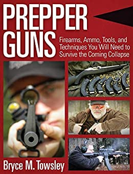 Prepper Guns: Firearms, Ammo, Tools, and Techniques You Will Need to Survive the Coming Collapse by [Bryce M. Towsley]