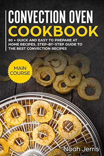 Convection Oven Cookbook: MAIN COURSE – 80 + Quick and easy to prepare at home recipes, step-by-step guide to the best convection recipes