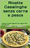 Ricette Casalinghe senza carne e pesce: raccolta di ricette vegetariane e vegane facili da preparare (Italian Edition)