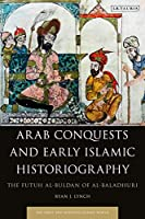 Arab Conquests and Early Islamic Historiography: The Futuh Al-buldan of Al-baladhuri (Early and Medieval Islamic World)