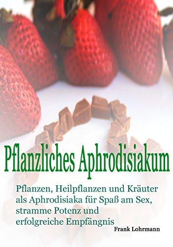 Pflanzliches Aphrodisiakum: Pflanzen, Heilpflanzen und Kräuter als Aphrodisiaka für den Spaß am Sex, stramme Potenz und erfolgeiche Empfängnis