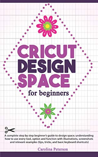 CRICUT DESIGN SPACE FOR BEGINNERS: UPDATED: A step by step guide to design space; how to use every tool and function, with illustrations, and screenshots (tips, tricks, and basic keyboard shortcuts)