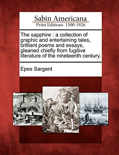 The Sapphire: A Collection of Graphic and Entertaining Tales, Brilliant Poems and Essays, Gleaned Chiefly from Fugitive Literature o: A Collection of ... Literature of the Nineteenth Century.