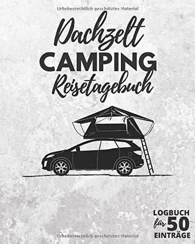 DACHZELT Camping Reisetagebuch ● Logbuch für 50 Einträge: Tagebuch zum Ausfüllen, Selberschreiben & Festhalten von Campingreisen mit Autodachzelt   164 Seiten