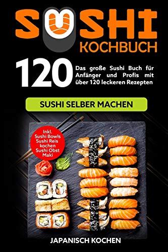 Sushi Kochbuch: Das große Sushi Buch für Anfänger und Profis mit über 120 leckeren Rezepten - Sushi selber machen mit und ohne Reiskocher. Inkl. Maki, Sushi Obst - Ideal zu deinem Sushi Starter Set