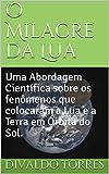 O Milagre da Lua: Uma Abordagem Científica sobre os fenômenos que colocaram a Lua e a Terra em Órbita do Sol. (Portuguese Edition)