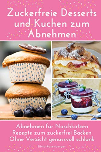 Zuckerfreie Desserts und Kuchen zum Abnehmen: Abnehmen für Naschkatzen. Rezepte zum zuckerfrei Backen. Ohne Verzicht genussvoll schlank.