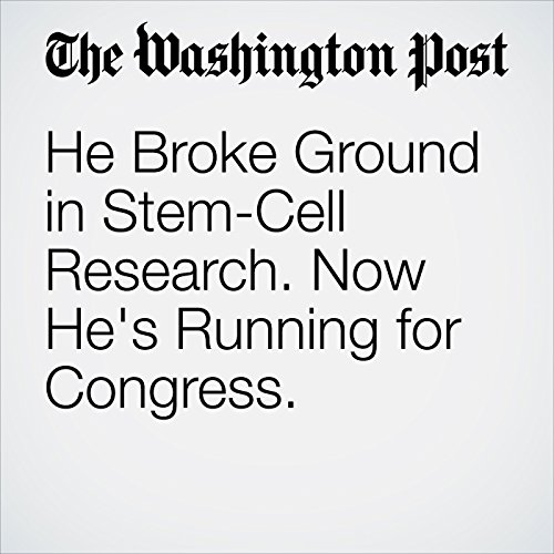 He Broke Ground in Stem-Cell Research. Now He's Running for Congress. copertina