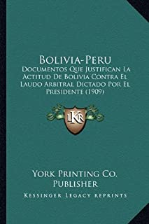 Bolivia-Peru: Documentos Que Justifican La Actitud de Bolivia Contra El Laudo Arbitral Dictado Por El Presidente (1909)