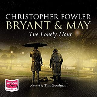 The Lonely Hour     Bryant & May, Book 16              By:                                                                                                                                 Christopher Fowler                               Narrated by:                                                                                                                                 Tim Goodman                      Length: 15 hrs and 33 mins     85 ratings     Overall 4.7