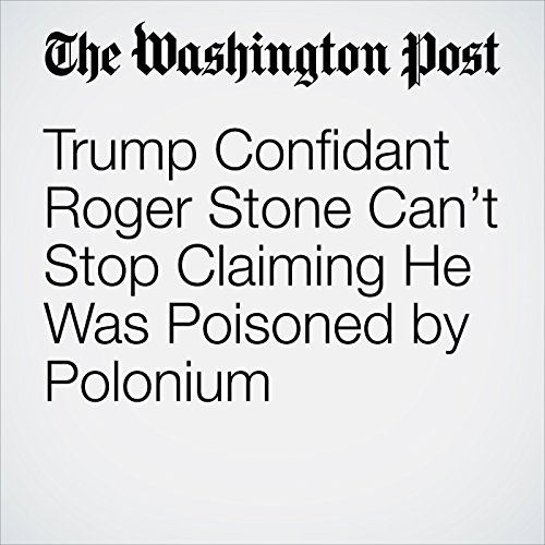 Trump Confidant Roger Stone Can't Stop Claiming He Was Poisoned by Polonium audiobook cover art