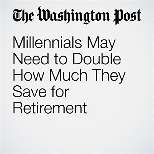 Millennials May Need to Double How Much They Save for Retirement copertina