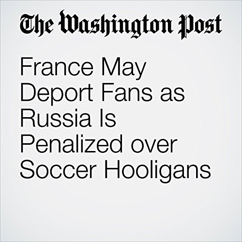 France May Deport Fans as Russia Is Penalized over Soccer Hooligans cover art