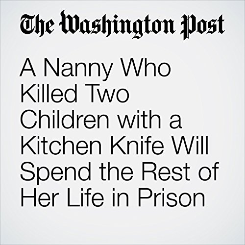 A Nanny Who Killed Two Children with a Kitchen Knife Will Spend the Rest of Her Life in Prison copertina