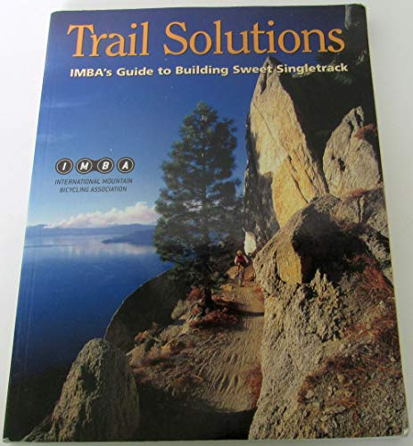 Trail Solutions : IMBA's Guide to Building Sweet Singletrack