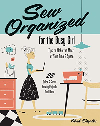 Sew Organized for the Busy Girl: Tips to Make the Most of Your Time and Space: - Tips to Make the Most of Your Time & Space - 23 Quick & Clever Sewing Projects You'll Love