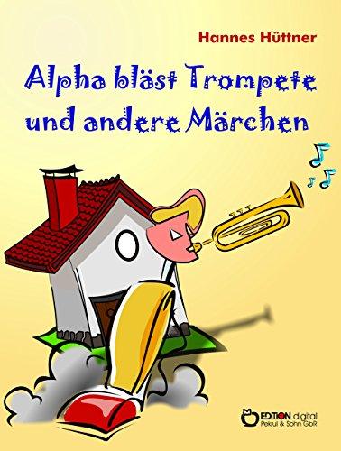 Alpha bläst Trompete und andere Märchen: Alpha bläst Trompete - Eine Uhr steht vor der Tür – Hinter den blauen Bergen – Saure Gurken für Kaminke