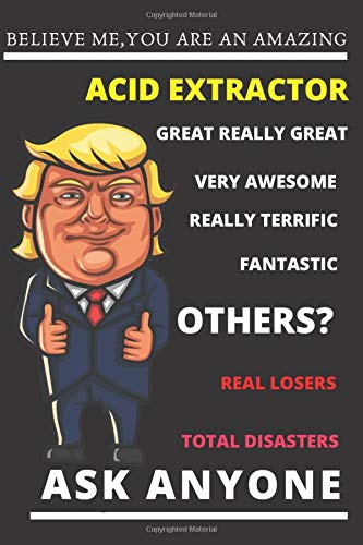 Funny Trump Job Journal - Believe Me. You're An Amazing Acid Extractor.Great Really Great Very Awesome.Really Terrific.Fantastic.Other Acid ... Gift Journal for Pro Trump Acid Extractors