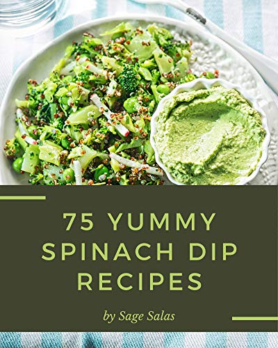 75 Yummy Spinach Dip Recipes: Start a New Cooking Chapter with Yummy Spinach Dip Cookbook! by [Sage Salas]