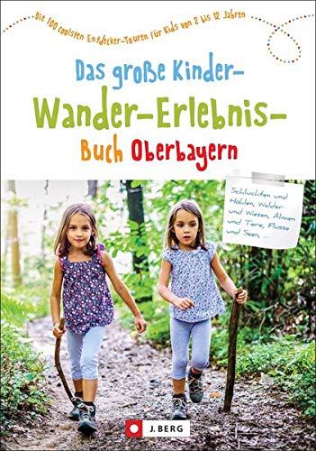 Das große Kinder-Wander-Erlebnis-Buch Oberbayern: Die 100 coolsten Entdecker-Touren für Kids von 2 bis 12 Jahren