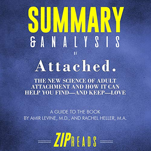 Summary & Analysis of Attached: The New Science of Adult Attachment and How It Can Help You Find - and Keep - Love by Amir Levine and Rachel Heller     A Guide to the Book               By:                                                                                                                                 ZIP Reads                               Narrated by:                                                                                                                                 Satauna Howery                      Length: 55 mins     2 ratings     Overall 3.0