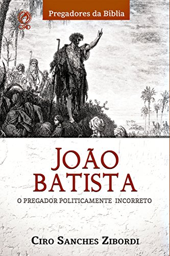 João Batista: O Pregador Politicamente Incorreto (Pregadores da Bíblia)
