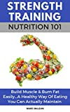 Strength Training Nutrition 101: Build Muscle & Burn Fat Easily...A Healthy Way Of Eating You Can...