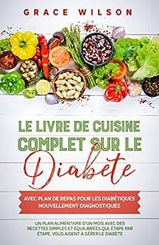 Le livre de cuisine Complet sur le Diabète avec plan de repas pour les Diabétiques nouvellement diagnostiqués: Un plan alimentaire d'un mois avec des recettes simples et équilibrées par [Grace Wilson]