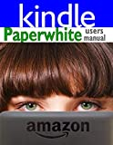 Paperwhite Users Manual: The Ultimate Kindle Paperwhite Guide to Getting Started, Advanced Tips and Tricks, and Finding Unlimited Free Books: The ... Tricks, and Finding Unlimited Free Books on