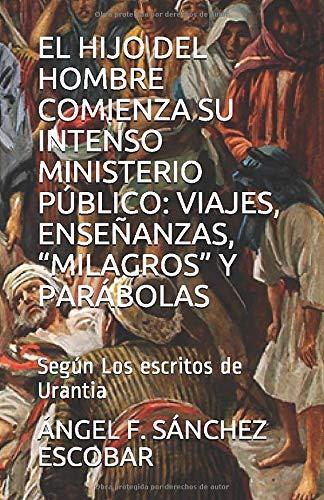 """EL HIJO DEL HOMBRE COMIENZA SU INTENSO MINISTERIO PÚBLICO: VIAJES, ENSEÑANZAS, """"MILAGROS"""" Y PARÁBOLAS: Según Los escritos de Urantia (Estudios Urantia)"""