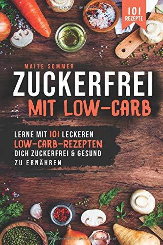Zuckerfrei, mit Low Carb: Lerne mit 101 leckeren Low Carb Rezepten, dich Zuckerfrei und Gesund zu ernähren