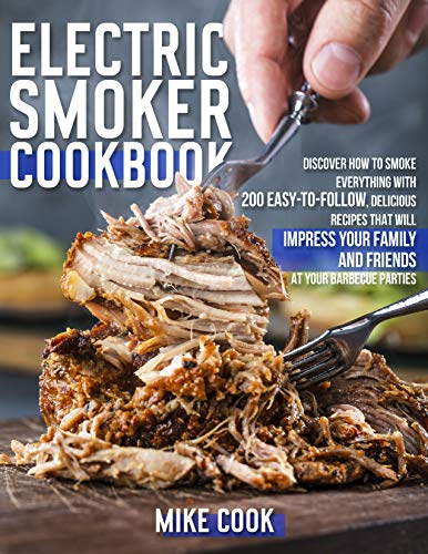 Electric Smoker Cookbook: Discover How To Smoke Everything With 200 Easy-To-Follow, Delicious Recipes That Will Impress Your Family And Friends At Your Barbecue Parties (English Edition)